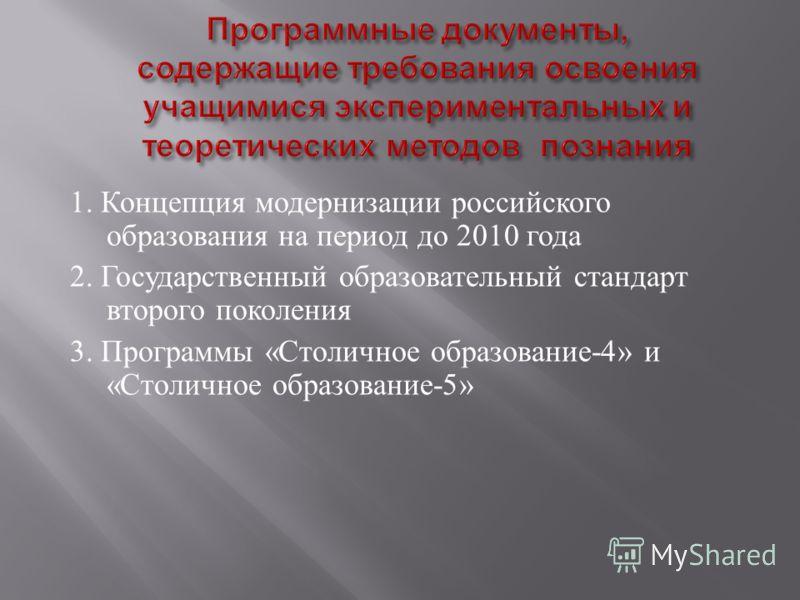 1. Концепция модернизации российского образования на период до 2010 года 2. Государственный образовательный стандарт второго поколения 3. Программы « Столичное образование -4» и « Столичное образование -5»