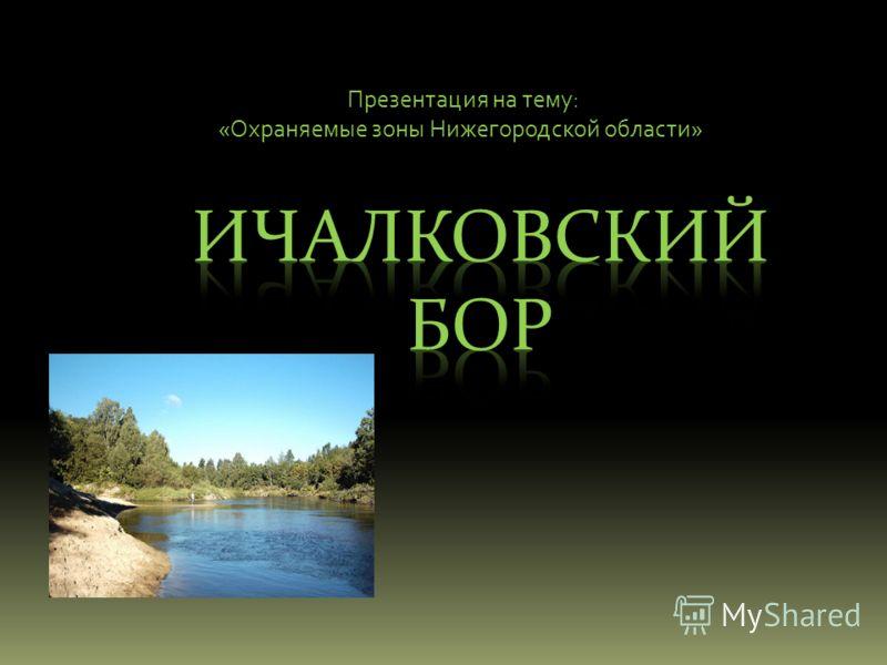 Презентация на тему: «Охраняемые зоны Нижегородской области»