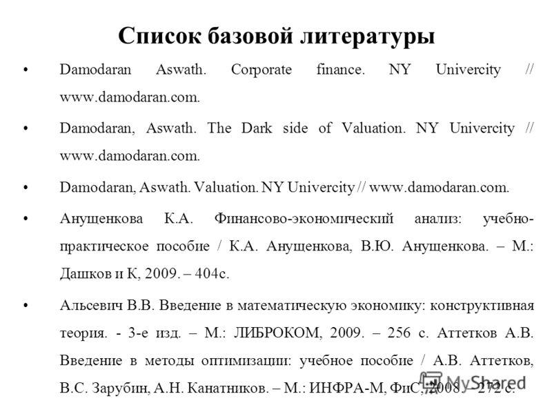 Список базовой литературы Damodaran Aswath. Corporate finance. NY Univercity // www.damodaran.com. Damodaran, Aswath. The Dark side of Valuation. NY Univercity // www.damodaran.com. Damodaran, Aswath. Valuation. NY Univercity // www.damodaran.com. Ан