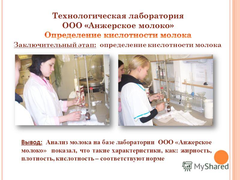 Заключительный этап: определение кислотности молока Вывод: Анализ молока на базе лаборатории ООО «Анжерское молоко» показал, что такие характеристики, как: жирность, плотность, кислотность – соответствуют норме