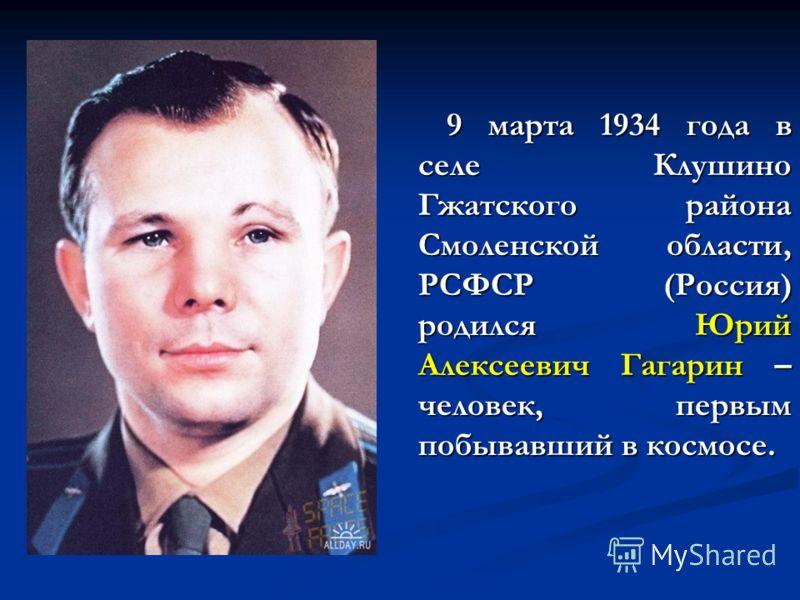 9 марта 1934 года в селе Клушино Гжатского района Смоленской области, РСФСР (Россия) родился Юрий Алексеевич Гагарин – человек, первым побывавший в космосе. 9 марта 1934 года в селе Клушино Гжатского района Смоленской области, РСФСР (Россия) родился