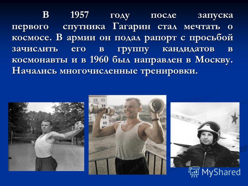В 1957 году после запуска первого спутника Гагарин стал мечтать о космосе. В армии он подал рапорт с просьбой зачислить его в группу кандидатов в космонавты и в 1960 был направлен в Москву. Начались многочисленные тренировки. В 1957 году после запуск
