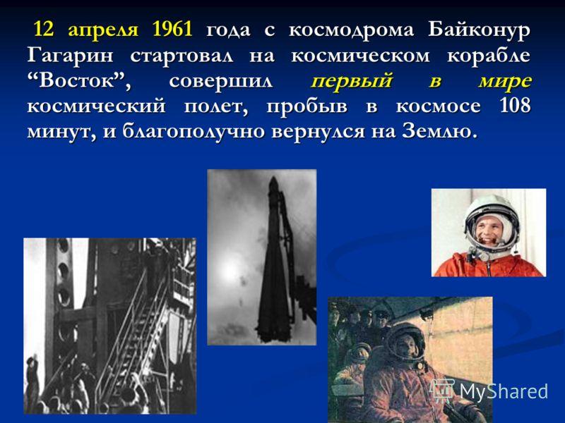 12 апреля 1961 года с космодрома Байконур Гагарин стартовал на космическом корабле Восток, совершил первый в мире космический полет, пробыв в космосе 108 минут, и благополучно вернулся на Землю. 12 апреля 1961 года с космодрома Байконур Гагарин старт