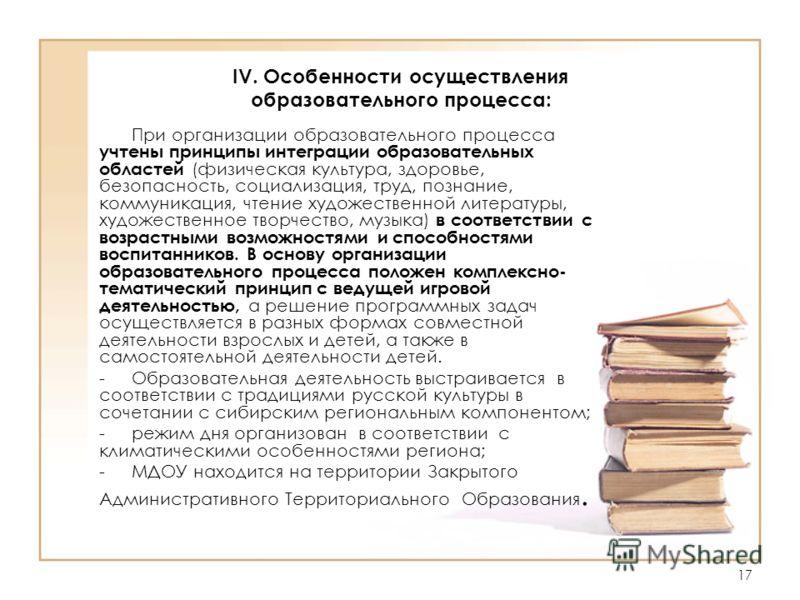 17 IV. Особенности осуществления образовательного процесса: При организации образовательного процесса учтены принципы интеграции образовательных областей (физическая культура, здоровье, безопасность, социализация, труд, познание, коммуникация, чтение