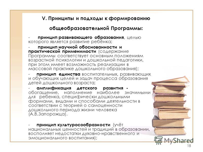 18 V. Принципы и подходы к формированию общеобразовательной Программы: - принцип развивающего образования, целью которого является развитие ребёнка; - принцип научной обоснованности и практической применимости (содержание Программы соответствует осно