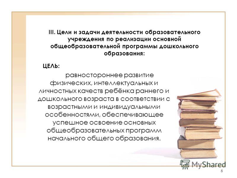 6 III. Цели и задачи деятельности образовательного учреждения по реализации основной общеобразовательной программы дошкольного образования: ЦЕЛЬ: равностороннее развитие физических, интеллектуальных и личностных качеств ребёнка раннего и дошкольного