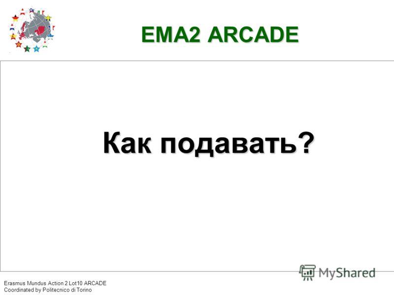 EMA2 ARCADE Как подавать? Erasmus Mundus Action 2 Lot10 ARCADE Coordinated by Politecnico di Torino