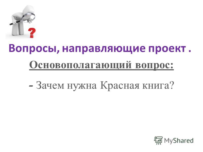 Вопросы, направляющие проект. Основополагающий вопрос: - Зачем нужна Красная книга?