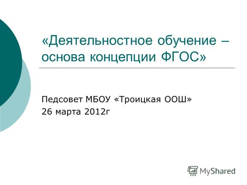 «Деятельностное обучение – основа концепции ФГОС» Педсовет МБОУ «Троицкая ООШ» 26 марта 2012г