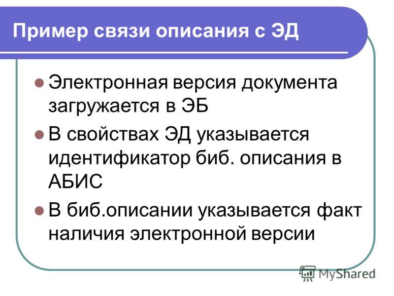 Пример связи описания с ЭД Электронная версия документа загружается в ЭБ В свойствах ЭД указывается идентификатор биб. описания в АБИС В биб.описании указывается факт наличия электронной версии