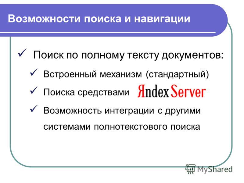 Возможности поиска и навигации Поиск по полному тексту документов: Встроенный механизм (стандартный) Поиска средствами Возможность интеграции с другими системами полнотекстового поиска