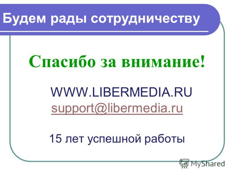 Будем рады сотрудничеству Спасибо за внимание! WWW.LIBERMEDIA.RU support@libermedia.ru 15 лет успешной работы