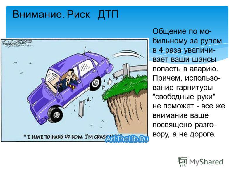 Общение по мо- бильному за рулем в 4 раза увеличи- вает ваши шансы попасть в аварию. Причем, использо- вание гарнитуры свободные руки не поможет - все же внимание ваше посвящено разго- вору, а не дороге. Внимание. Риск ДТП