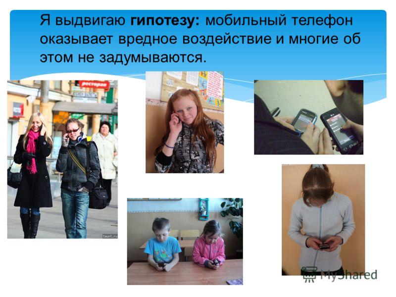 Я выдвигаю гипотезу: мобильный телефон оказывает вредное воздействие и многие об этом не задумываются.