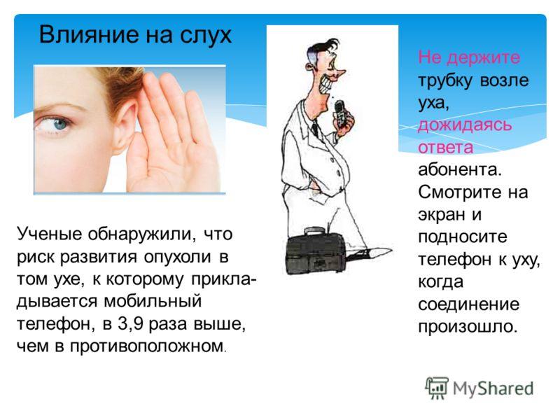 Ученые обнаружили, что риск развития опухоли в том ухе, к которому прикла- дывается мобильный телефон, в 3,9 раза выше, чем в противоположном. Влияние на слух Не держите трубку возле уха, дожидаясь ответа абонента. Смотрите на экран и подносите телеф
