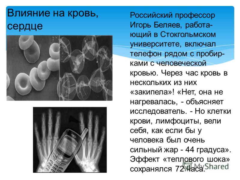 Российский профессор Игорь Беляев, работа- ющий в Стокгольмском университете, включал телефон рядом с пробир- ками с человеческой кровью. Через час кровь в нескольких из них «закипела»! «Нет, она не нагревалась, - объясняет исследователь. - Но клетки