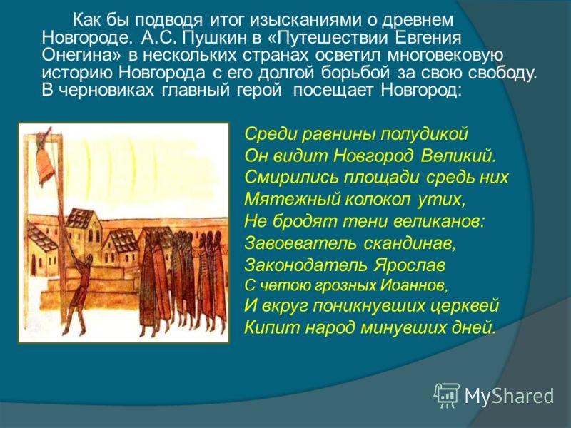 Как бы подводя итог изысканиями о древнем Новгороде. А.С. Пушкин в «Путешествии Евгения Онегина» в нескольких странах осветил многовековую историю Новгорода с его долгой борьбой за свою свободу. В черновиках главный герой посещает Новгород: Среди рав