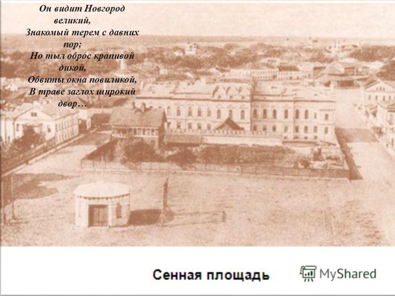 Он видит Новгород великий, Знакомый терем с давних пор; Но тыл оброс крапивой дикой, Обвиты окна повиликой, В траве заглох широкий двор…