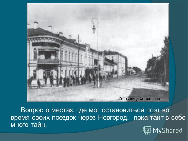 Вопрос о местах, где мог остановиться поэт во время своих поездок через Новгород, пока таит в себе много тайн. Гостиница Соловьева
