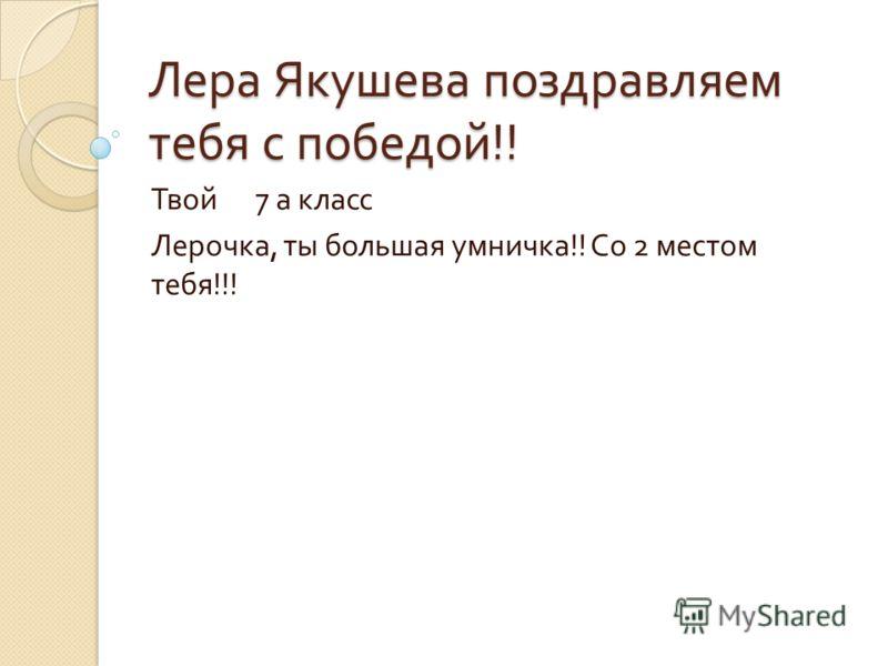 Лера Якушева поздравляем тебя с победой !! Твой 7 а класс Лерочка, ты большая умничка !! Со 2 местом тебя !!!