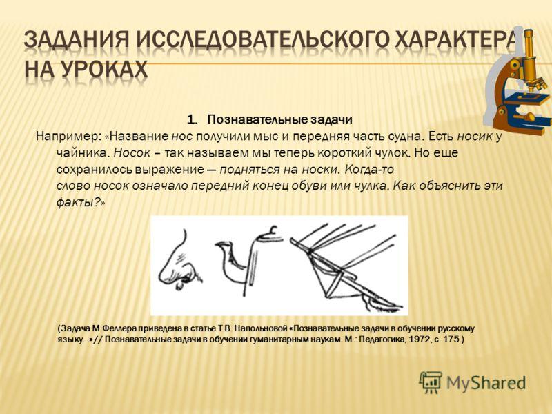 1.Познавательные задачи Например: «Название нос получили мыс и передняя часть судна. Есть носик у чайника. Носок – так называем мы теперь короткий чулок. Но еще сохранилось выражение подняться на носки. Когда-то слово носок означало передний конец об