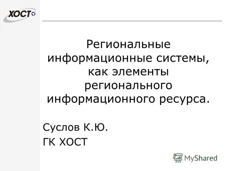 Региональные информационные системы, как элементы регионального информационного ресурса. Суслов К.Ю. ГК ХОСТ