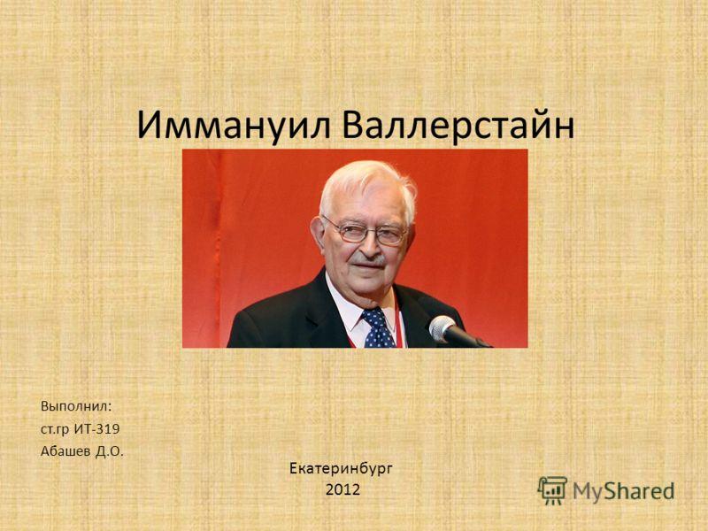 Иммануил Валлерстайн Выполнил: ст.гр ИТ-319 Абашев Д.О. Екатеринбург 2012
