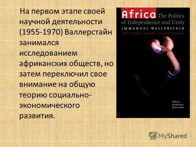 На первом этапе своей научной деятельности (1955-1970) Валлерстайн занимался исследованием африканских обществ, но затем переключил свое внимание на общую теорию социально- экономического развития.