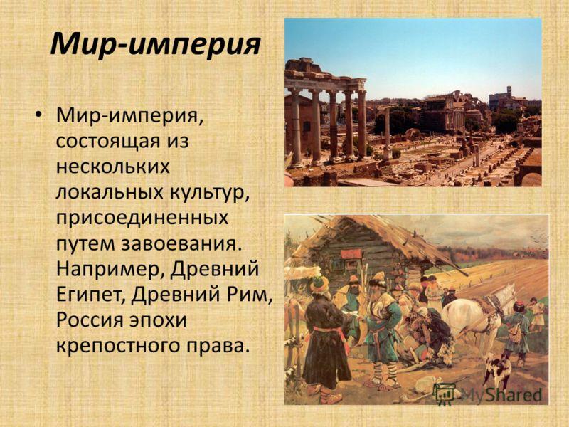 Мир-империя Мир-империя, состоящая из нескольких локальных культур, присоединенных путем завоевания. Например, Древний Египет, Древний Рим, Россия эпохи крепостного права.