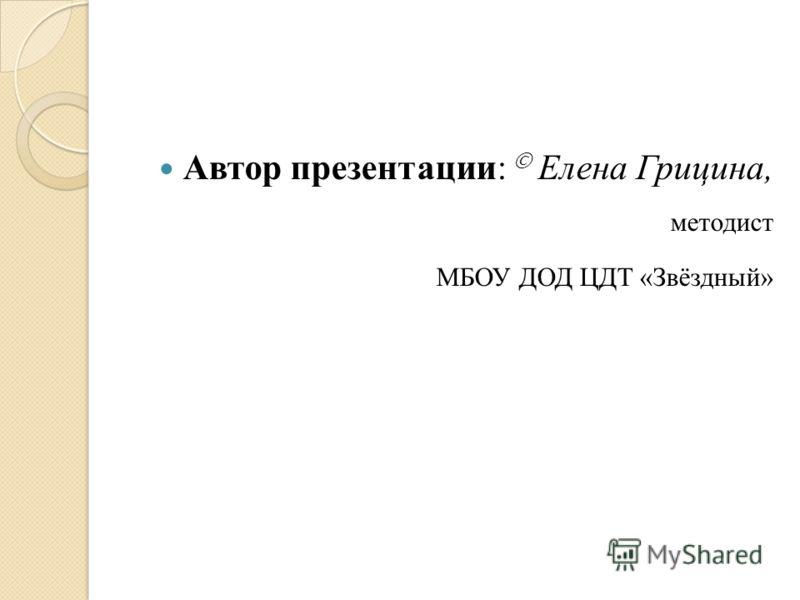 Автор презентации: Елена Грицина, методист МБОУ ДОД ЦДТ «Звёздный»