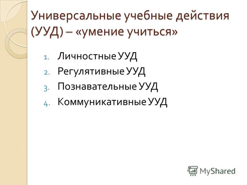 Универсальные учебные действия ( УУД ) – « умение учиться » 1. Личностные УУД 2. Регулятивные УУД 3. Познавательные УУД 4. Коммуникативные УУД