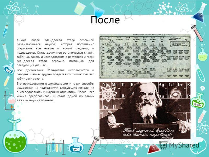 После Химия после Мендлеева стала огромной развивающейся наукой, которая постепенно открывала все новые и новый разделы, и подразделы. Стала доступнее органическая химия, таблица, закон, и исследования в растворах и газах Мендлеева стали огромно помо