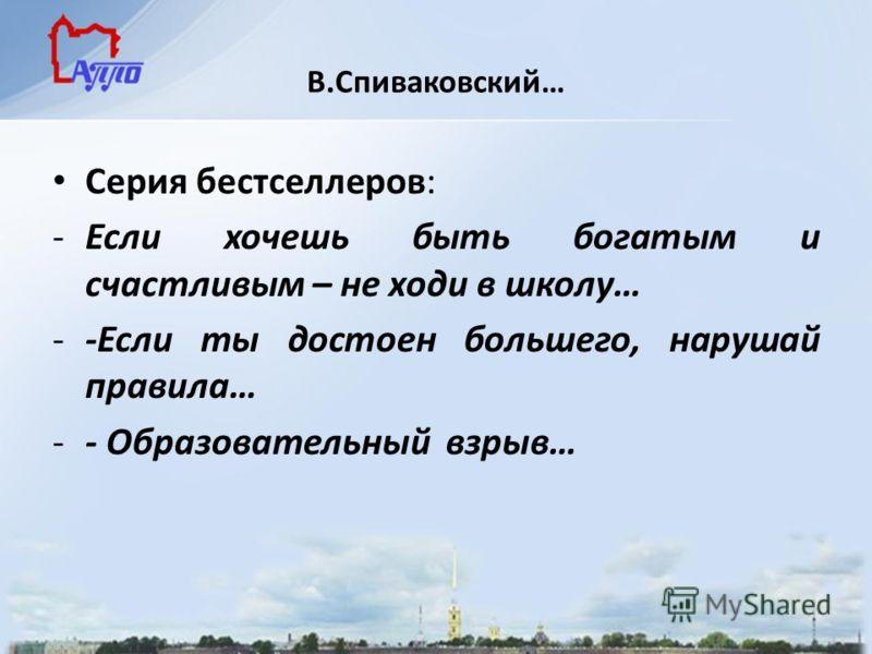 В.Спиваковский… Серия бестселлеров: -Если хочешь быть богатым и счастливым – не ходи в школу… --Если ты достоен большего, нарушай правила… -- Образовательный взрыв…