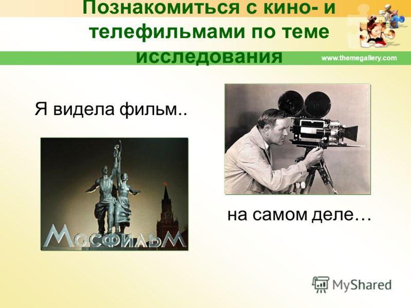 Познакомиться с кино- и телефильмами по теме исследования Я видела фильм.. на самом деле… www.themegallery.com