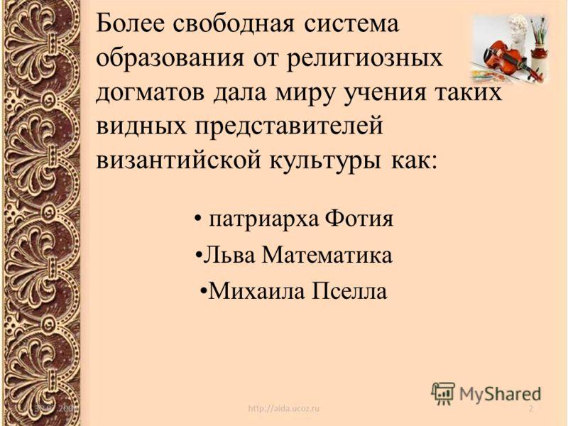 Более свободная система образования от религиозных догматов дала миру учения таких видных представителей византийской культуры как: патриарха Фотия Льва Математика Михаила Пселла