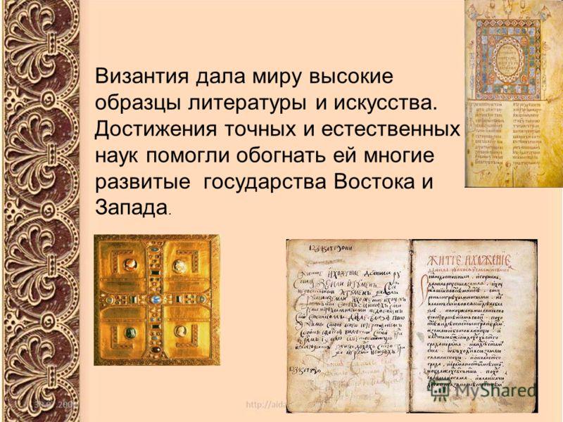 Византия дала миру высокие образцы литературы и искусства. Достижения точных и естественных наук помогли обогнать ей многие развитые государства Востока и Запада.