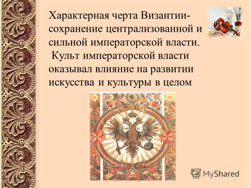 Характерная черта Византии- сохранение централизованной и сильной императорской власти. Культ императорской власти оказывал влияние на развитии искусства и культуры в целом