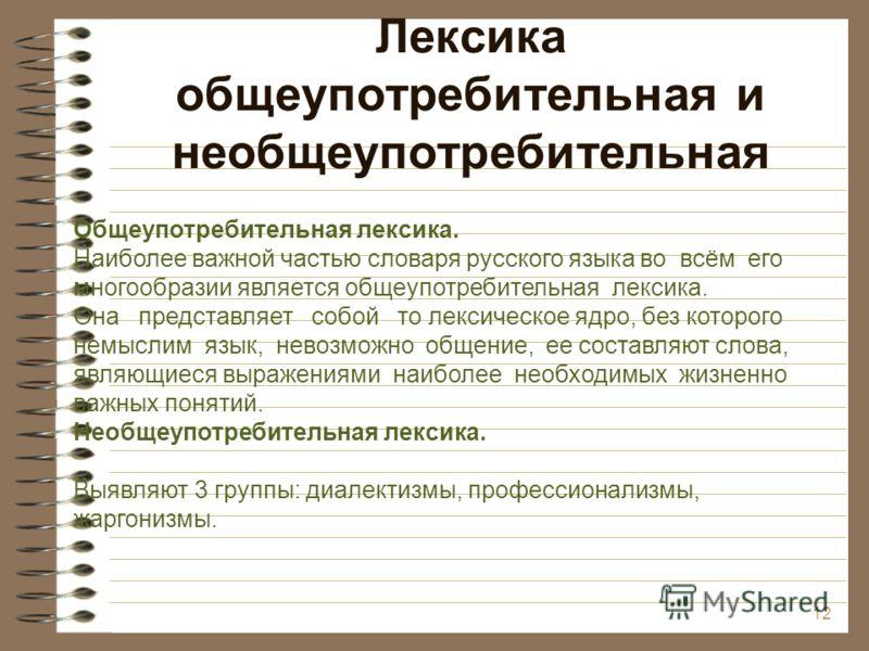 Лексика общеупотребительная и необщеупотребительная 12 Общеупотребительная лексика. Наиболее важной частью словаря русского языка во всём его многообразии является общеупотребительная лексика. Она представляет собой то лексическое ядро, без которого
