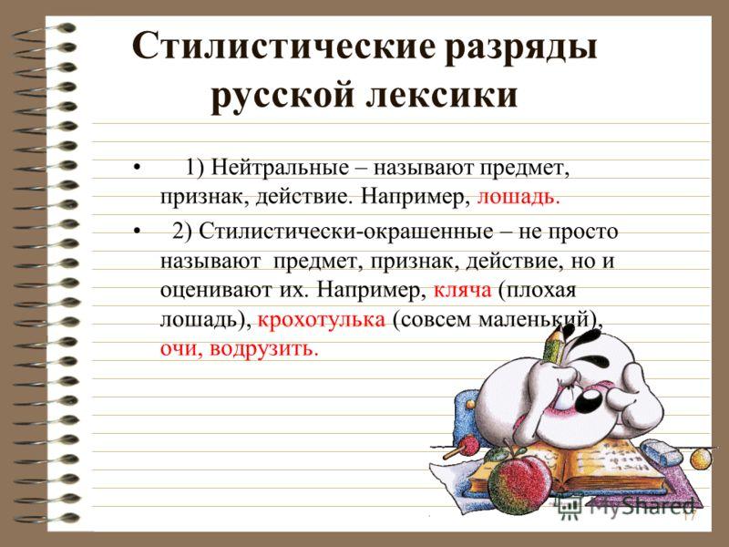 Стилистические разряды русской лексики 1) Нейтральные – называют предмет, признак, действие. Например, лошадь. 2) Стилистически-окрашенные – не просто называют предмет, признак, действие, но и оценивают их. Например, кляча (плохая лошадь), крохотульк