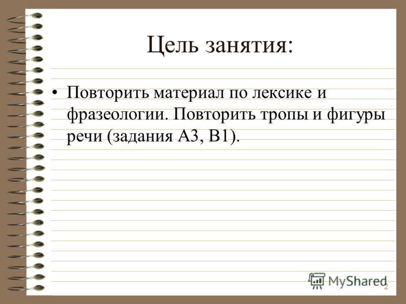 Цель занятия: Повторить материал по лексике и фразеологии. Повторить тропы и фигуры речи (задания А3, В1). 2