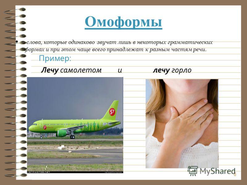 Омоформы слова, которые одинаково звучат лишь в некоторых грамматических формах и при этом чаще всего принадлежат к разным частям речи. 6 Пример: Лечу самолетом и лечу горло