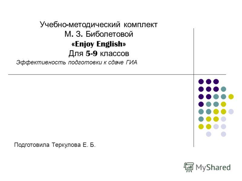 Учебно - методический комплект М. З. Биболетовой «Enjoy English» Для 5-9 классов Эффективность подготовки к сдаче ГИА Подготовила Теркулова Е. Б.