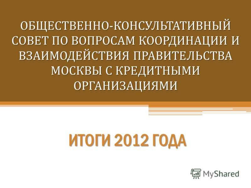 ОБЩЕСТВЕННО-КОНСУЛЬТАТИВНЫЙ СОВЕТ ПО ВОПРОСАМ КООРДИНАЦИИ И ВЗАИМОДЕЙСТВИЯ ПРАВИТЕЛЬСТВА МОСКВЫ С КРЕДИТНЫМИ ОРГАНИЗАЦИЯМИ ИТОГИ 2012 ГОДА