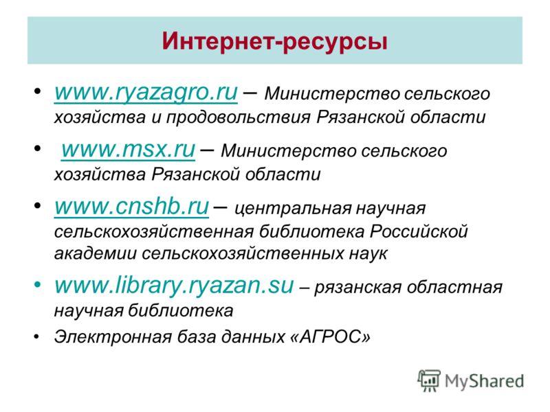 Интернет-ресурсы www.ryazagro.ru – Министерство сельского хозяйства и продовольствия Рязанской областиwww.ryazagro.ru www.msx.ru – Министерство сельского хозяйства Рязанской областиwww.msx.ru www.cnshb.ru – центральная научная сельскохозяйственная би