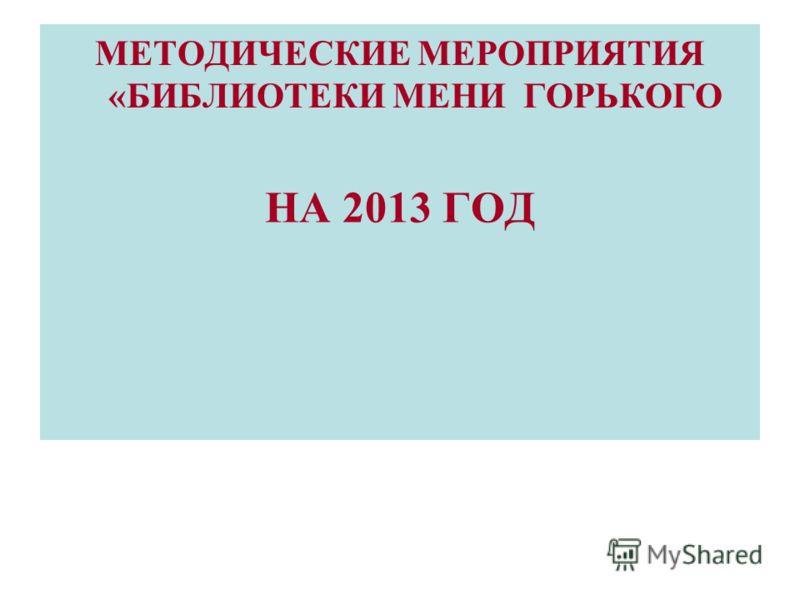 НА 2013 ГОД МЕТОДИЧЕСКИЕ МЕРОПРИЯТИЯ «БИБЛИОТЕКИ МЕНИ ГОРЬКОГО