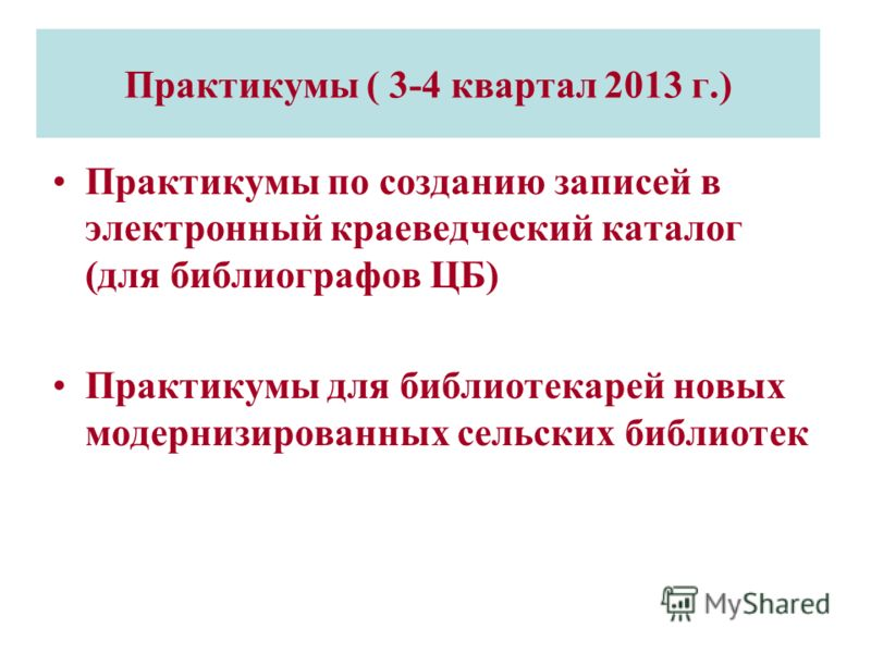 Практикумы ( 3-4 квартал 2013 г.) Практикумы по созданию записей в электронный краеведческий каталог (для библиографов ЦБ) Практикумы для библиотекарей новых модернизированных сельских библиотек