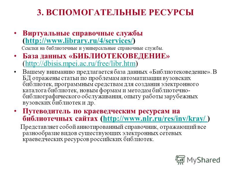 3. ВСПОМОГАТЕЛЬНЫЕ РЕСУРСЫ Виртуальные справочные службы (http://www.library.ru/4/services/)http://www.library.ru/4/services/ Ссылки на библиотечные и универсальные справочные службы. База данных «БИБЛИОТЕКОВЕДЕНИЕ» (http://dbisis.mpei.ac.ru/free/lib