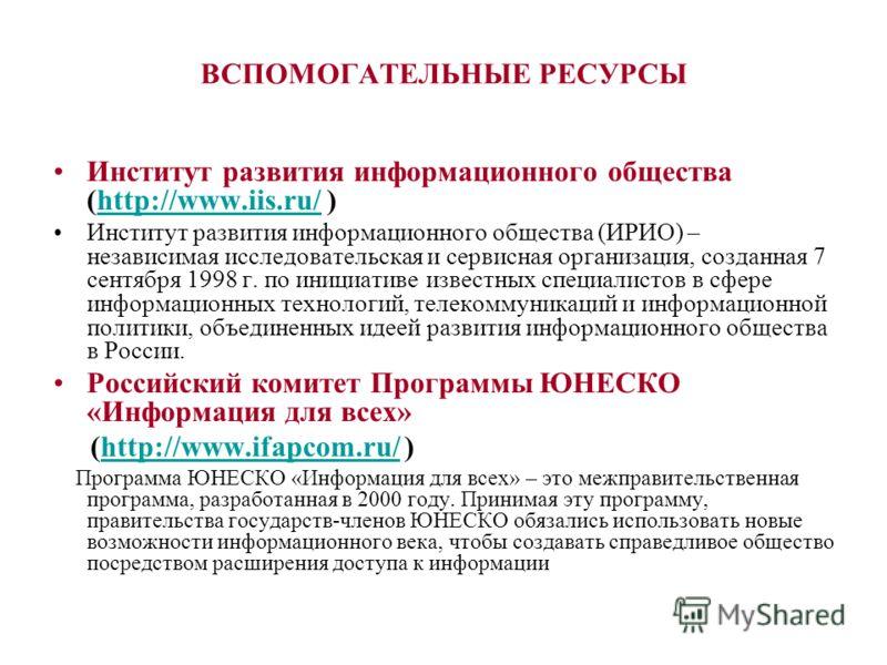 ВСПОМОГАТЕЛЬНЫЕ РЕСУРСЫ Институт развития информационного общества (http://www.iis.ru/ )http://www.iis.ru/ Институт развития информационного общества (ИРИО) – независимая исследовательская и сервисная организация, созданная 7 сентября 1998 г. по иниц