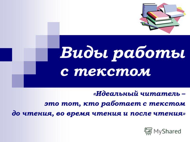 Виды работы с текстом «Идеальный читатель – это тот, кто работает с текстом до чтения, во время чтения и после чтения»