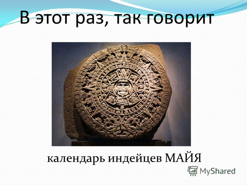 календарь индейцев МАЙЯ В этот раз, так говорит